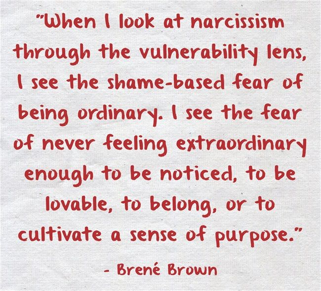 When I look at narcissism through the vulnerability lens, I see the shame-based fear of being ordinary. I see the fear of never feeling extraordinary enough to be noticed, to be lovable, to belong, or to cultivate a sense of purpose.