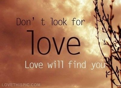 Dont Look For Love, Love Will Find You Pictures, Photos, and Images for Facebook, Tumblr, Pinterest, and Twitter