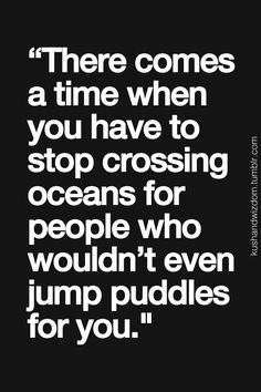 There comes a time when you have to stop crossing oceans for people who wouldn't…