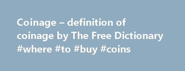 Coinage – definition of coinage by The Free Dictionary #where #to #buy #coins http://coin.remmont.com/coinage-definition-of-coinage-by-the-free-dictionary-where-to-buy-coins/  #coinage # coinage coin a piece of metal used as money. a handful of coins. muntstuk قِطْعَةُ نَقْد مَعْدَني монета moeda mince die Münze mønt κέρμα moneda münt سکه kolikko pièce מטבע सिक्का komad kovanog novca, novčić érme uang logam mynt moneta 硬貨 경화 moneta monēta duit syiling muntstuk mynt moneta سکه moeda monedă…