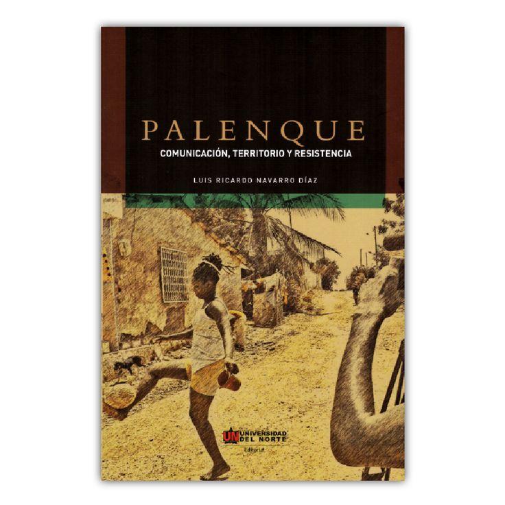 Palenque. Comunicación, territorio y resistencia  – Luis Ricardo Navarro Díaz – Universidad del Norte www.librosyeditores.com Editores y distribuidores.