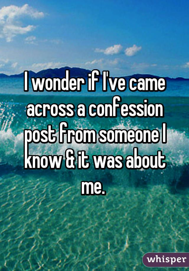 I wonder if I've came across a confession post from someone I know & it was about me.