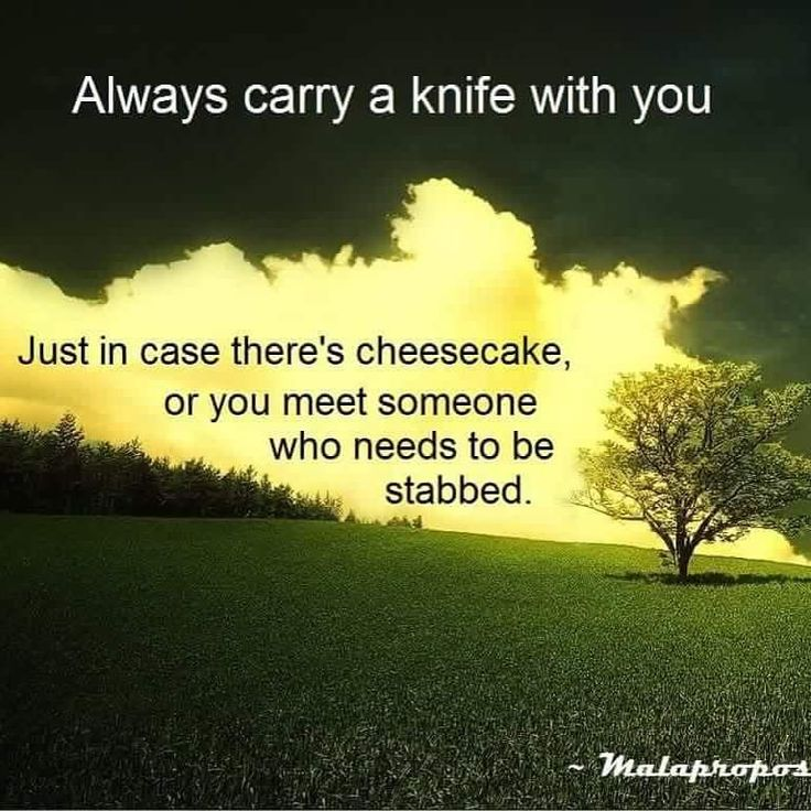 Always carry a knife with you. Just in case there's ...