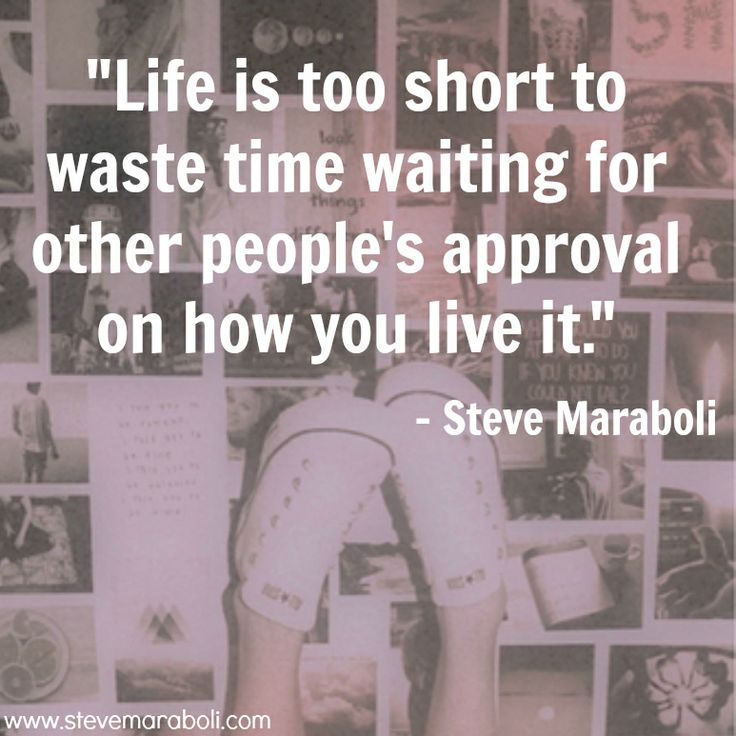 """Life is too short to waste time waiting for other people's approval on how you live it."" - Steve Maraboli #quote"