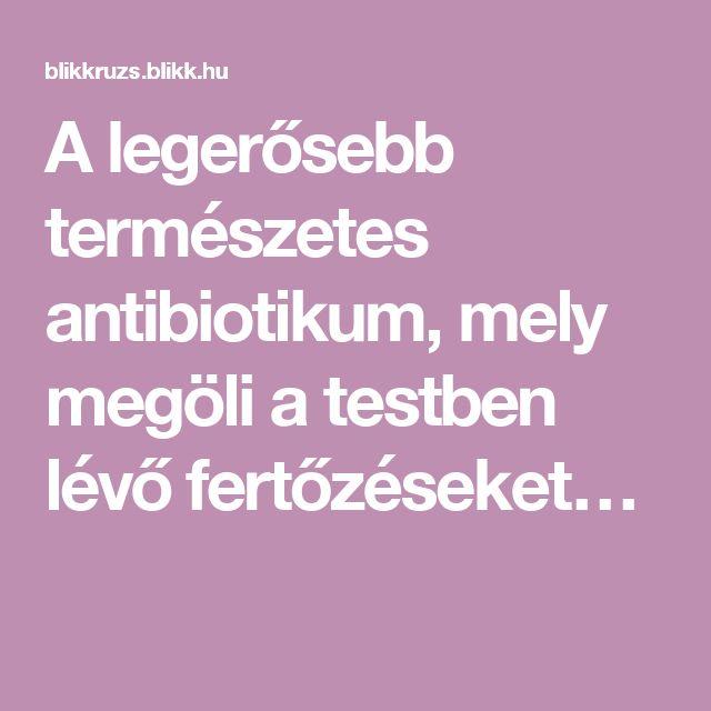 A legerősebb természetes antibiotikum, mely megöli a testben lévő fertőzéseket…
