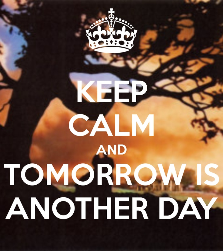 KEEP CALM AND TOMORROW IS ANOTHER DAY.