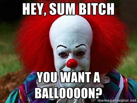 you sum bitch | HEY, SUM BITCH YOU WANT A BALLOOOON? | Pennywise the Clown | Meme ...
