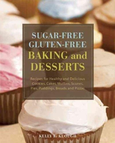 Sugar-Free Gluten-Free Baking and Desserts: Recipes for Healthy and Delicious Cookies, Cakes, Muffins, Scones, Pi...