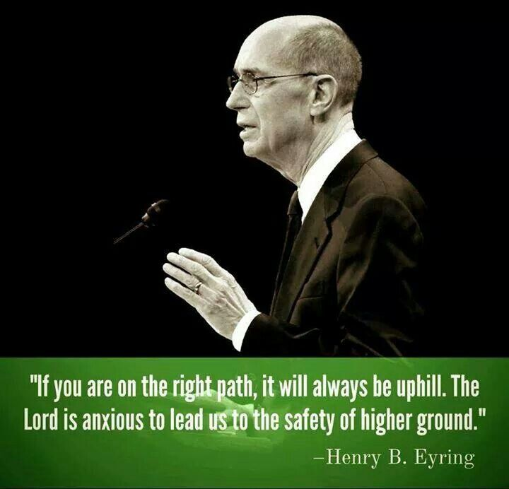 """If you are on the right path, it will always be uphill. The Lord is anxious to lead us to the safety of higher ground."" --Henry B. Eyring"