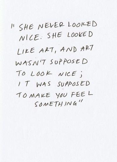 """""""Ella nunca parecia bonita. Ella parecia arte, y el arte no tiene que parecer bonito sino hacerte sentir algo"""""""
