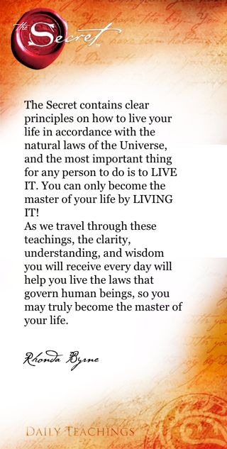 The Secret contains clear principles on how to live your life in accordance with the natural laws of the #Universe, and the most important thing for any person to do is to LIVE IT. You can only become the #master of your #life by LIVING IT! As we travel through these teachings, the clarity, understanding, and wisdom you will receive every day will help you live the laws that govern human beings, so you may truly become the master of your life.