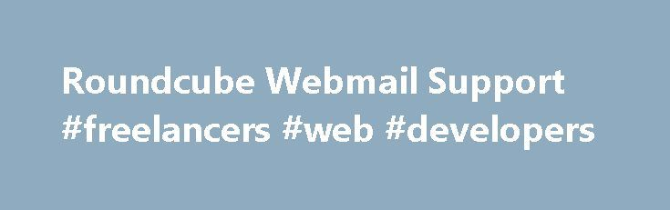 Roundcube Webmail Support #freelancers #web #developers http://tanzania.nef2.com/roundcube-webmail-support-freelancers-web-developers/  # Need help? IMPORTANT! If you have problems with your email account (e.g. cannot log in, emails got lost, etc.) or if you have questions how to configure your Outlook or mobile phone to get email, this isn't the right place to ask. Roundcube is not a service but free software which somebody installed for you. Please contact your internet service provider or…