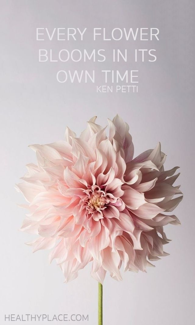 Positive Quote: Every flower blooms in its own time. -Ken Petti. www.HealthyPlace.com