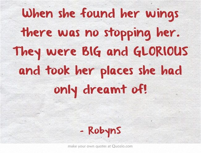 When she found her wings there was no stopping her. They were BIG and GLORIOUS and took her places she had only dreamt of!