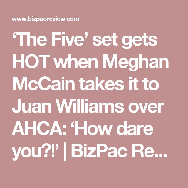'The Five' set gets HOT when Meghan McCain takes it to Juan Williams over AHCA: 'How dare you?!'   BizPac Review
