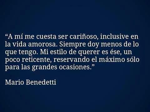 """""""A mí me cuesta ser cariñoso, inclusive en la vida amorosa. Siempre doy menos de lo que tengo. Mi estilo de querer es ése, un poco reticente, reservando el máximo sólo para las grandes ocasiones."""" #frases #citas #MarioBenedetti"""