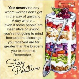 You deserve a day where worries don't get in the way of anything. A day where… even if some people are insensitive or unkind, you're not going to mind because the blessings you received are far greater than the burdens you experience. Remember, stay positive. ..._More fantastic quotes on: https://www.facebook.com/SilverLiningOfYourCloud  _Follow my Quote Blog on: http://silverliningofyourcloud.wordpress.com/