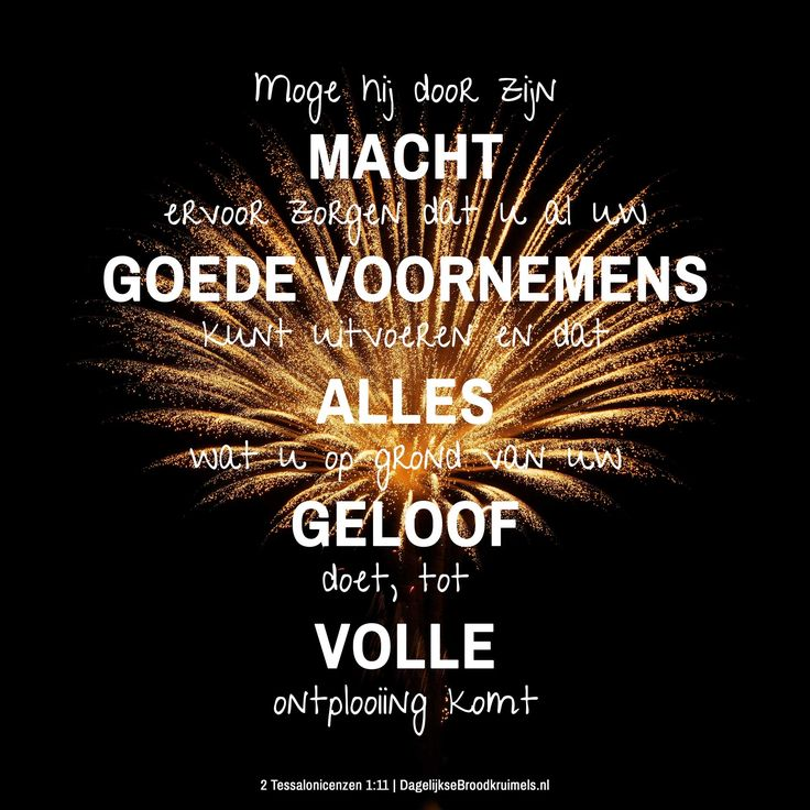 Een gezegend nieuwjaar! Moge hij door zijn macht ervoor zorgen dat u al uw goede voornemens kunt uitvoeren en dat alles wat u op grond van uw geloof doet, tot volle ontplooiing komt. 2 Tessalonicenzen 1:11. Bekijk naast deze kruimel ook het nieuwjaars blog dat over dit vers is... #Geloof, #Nieuwjaar  http://www.dagelijksebroodkruimels.nl/2-tessalonicenzen-1-11/