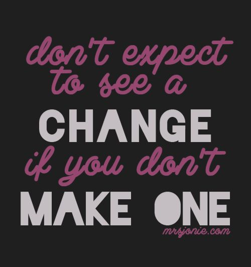 Don't expect to see a change if you don't make one.