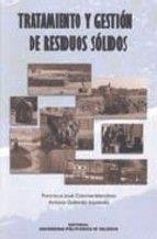 Tratamiento y gestión de residuos sólidos / Francisco José Colomer Mendoza, Antonio Gallardo Izquierdo
