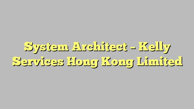 System Architect - Kelly Services Hong Kong Limited