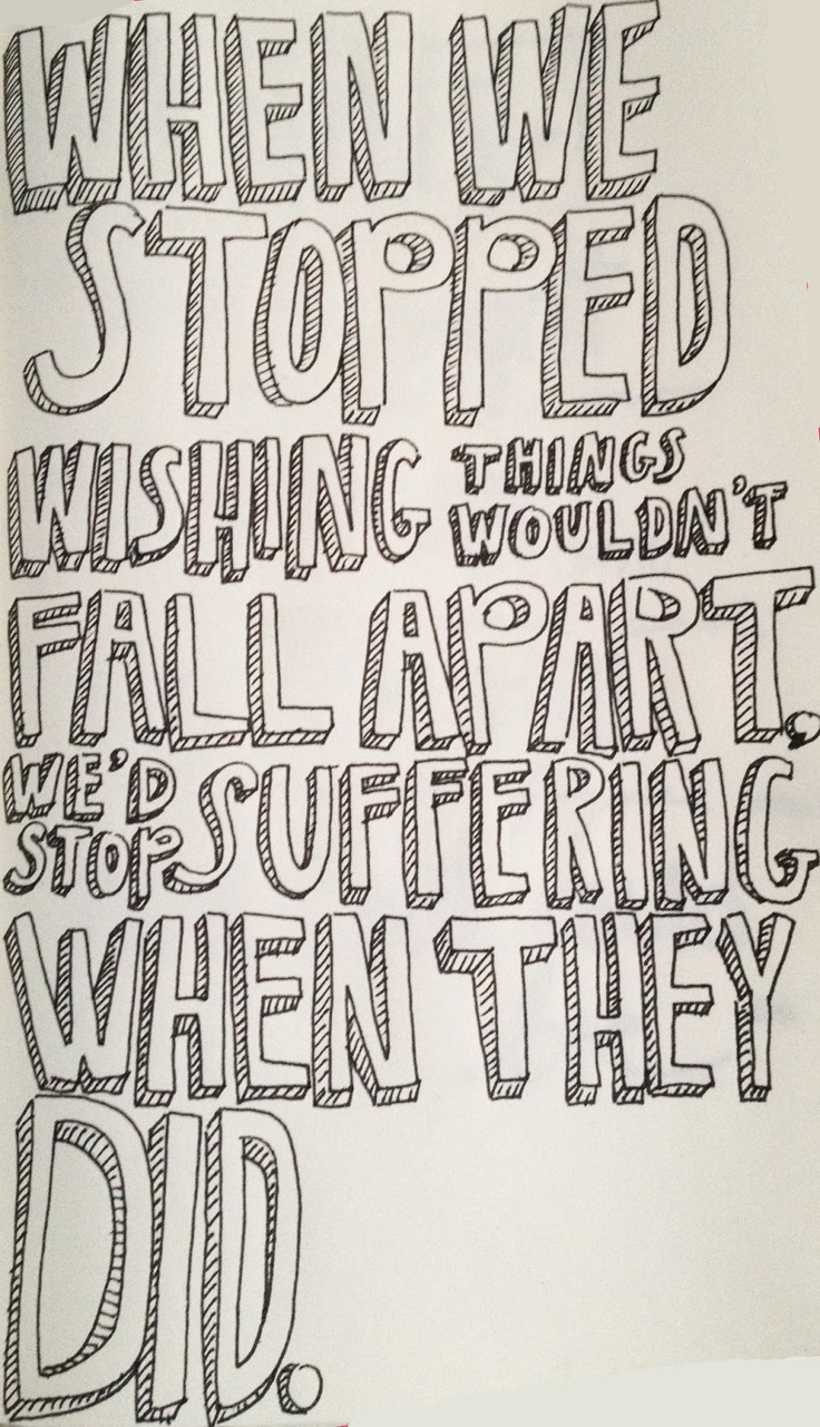 When we stopped wishing things wound't fall apart, we'd stop suffering when they did. - Looking for Alaska, John Green