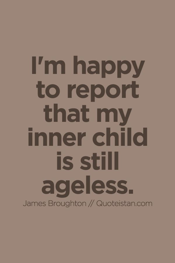 I'm #happy to report that my inner child is still ageless. http://www.quoteistan.com/2015/10/im-happy-to-report-that-my-inner-child.html