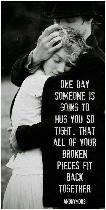 One day someone is going to hug you so tight, all your broken pieces will fit back together.