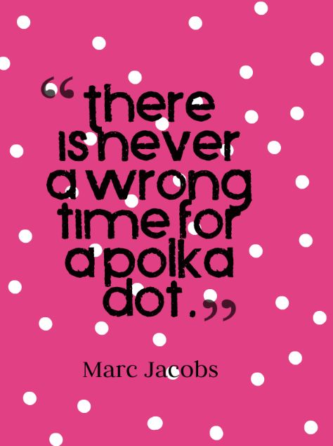 """There is never a wrong time for a polka dot."" #MarcJacobs"