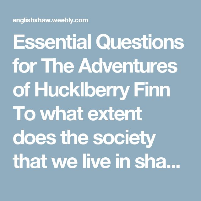 Essential Questions for The Adventures of Hucklberry Finn To what extent does the society that we live in shape who we are as individuals? To what extent do our parents' views influence our views? How is Huck Finn (and all the characters in this book) shaped by a society where it's legal to own another human being? In what ways does Twain use the river (nature) as a symbol for freedom? In what ways is Jim, surrogate father to Huck, the true hero of this story? In what ways does Huck change…