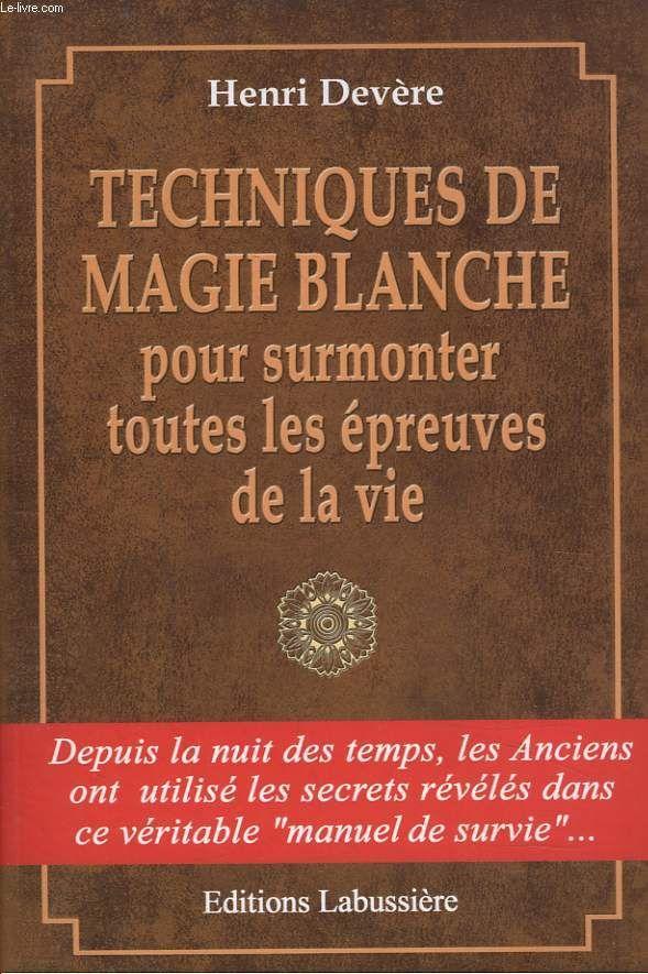 TECHNIQUES DE MAGIE BLANCHE POUR SURMONTER TOUTES LES EPREUVES DE LA VIE.