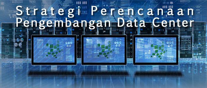 pengembangan data center harus dapat berjalan mulus dan dapat mendukung tujuan bisnis perusahaan anda.