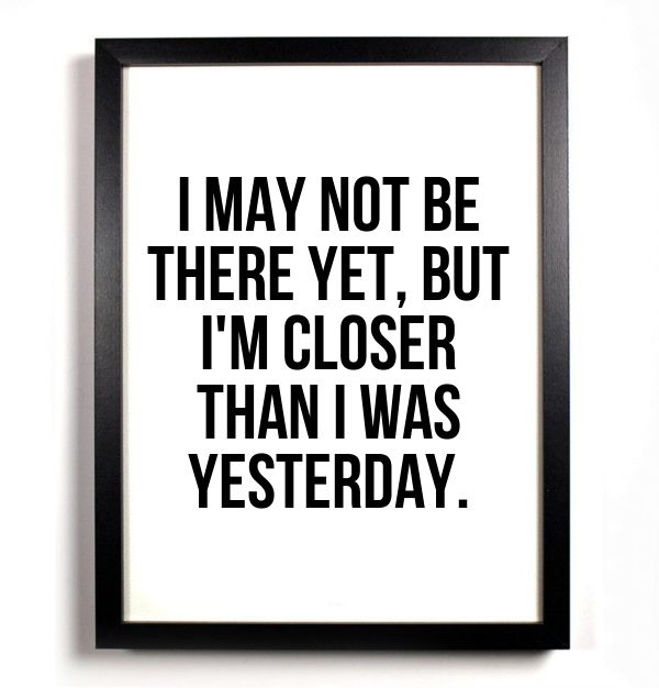 i may not be there yet eatbut i'm closer th an i was yesterday. Check My Alabi.  #quotes