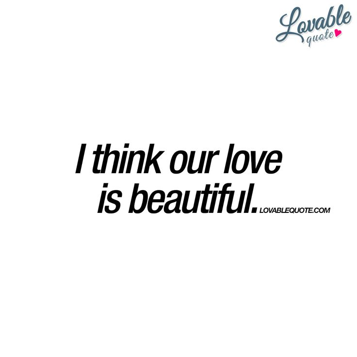 I think our love is beautiful. - www.lovablequote.com