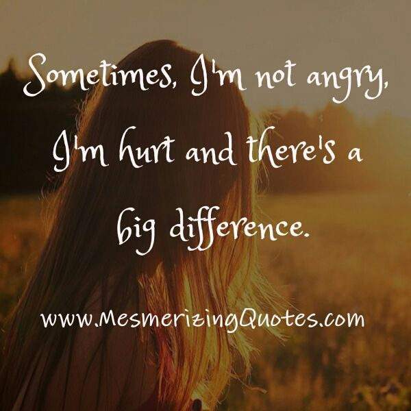 There is a difference between pain and anger. But when i'm hurt people think i'm mad and mean, therefore no one will ever know when i'm hurt