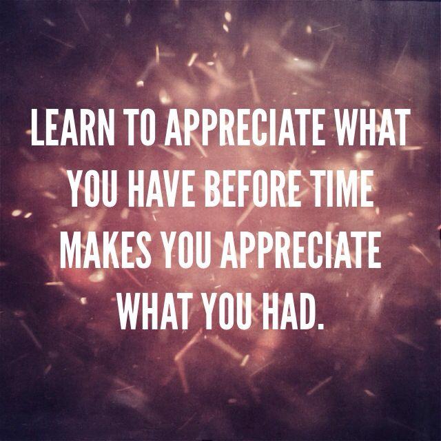Appreciate What You Have Appreciate What...
