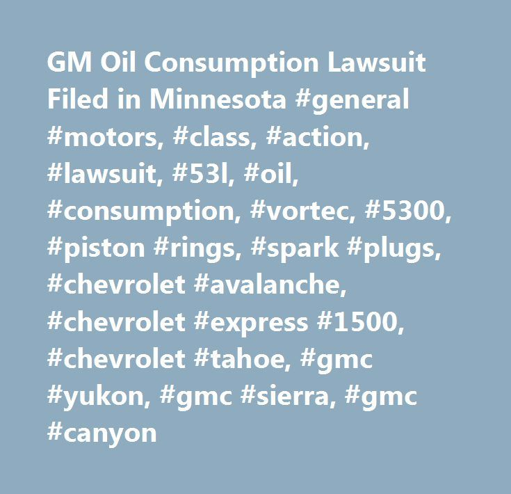 GM Oil Consumption Lawsuit Filed in Minnesota #general #motors, #class, #action, #lawsuit, #53l, #oil, #consumption, #vortec, #5300, #piston #rings, #spark #plugs, #chevrolet #avalanche, #chevrolet #express #1500, #chevrolet #tahoe, #gmc #yukon, #gmc #sierra, #gmc #canyon http://oregon.remmont.com/gm-oil-consumption-lawsuit-filed-in-minnesota-general-motors-class-action-lawsuit-53l-oil-consumption-vortec-5300-piston-rings-spark-plugs-chevrolet-avalanche-chevrolet-e/  # CarComplaints.com: Car…