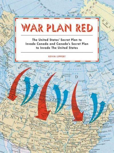 War Plan : The United States' Secret Plan to Invade Canada and Canada's Secret Plan to Invade the United States