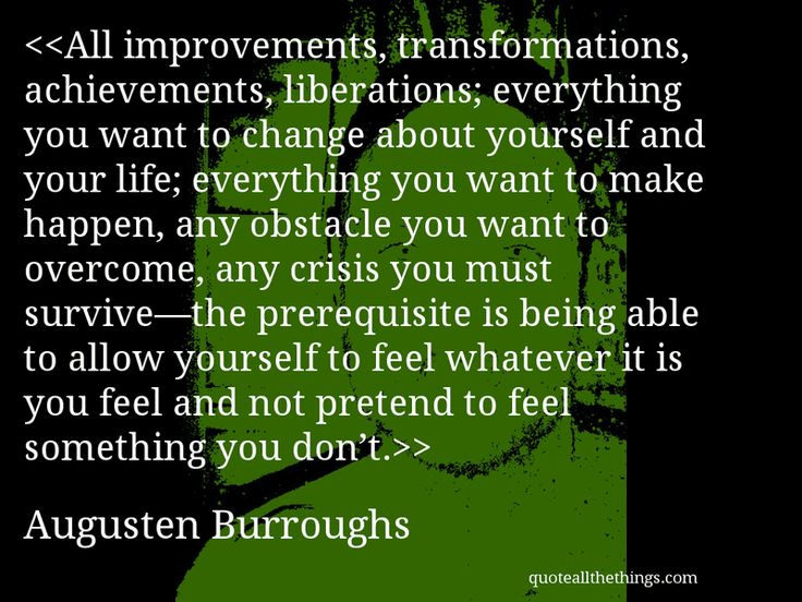Augusten Burroughs - quote-All improvements, transformations, achievements, liberations; everything you want to change about yourself and your life; everything you want to make happen, any obstacle you want to overcome, any crisis you must survive—the prerequisite is being able to allow yourself to feel whatever it is you feel and not pretend to feel something you don't.Source: quoteallthethings.com #AugustenBurroughs #quote #quotation #aphorism #quoteallthethings