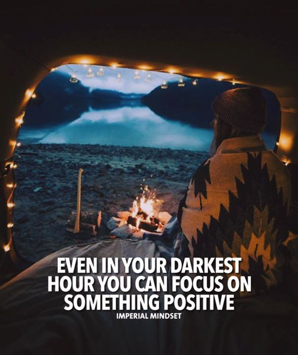 Even in your darkest hours you can focus on something positive.