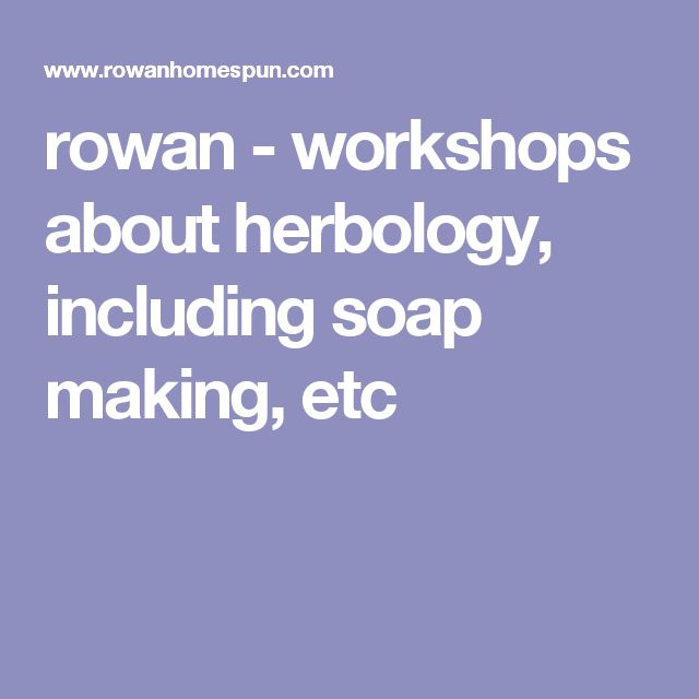 rowan - workshops about  herbology, including soap making, etc