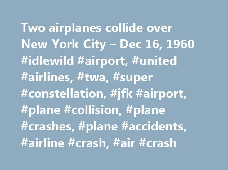 Two airplanes collide over New York City – Dec 16, 1960 #idlewild #airport, #united #airlines, #twa, #super #constellation, #jfk #airport, #plane #collision, #plane #crashes, #plane #accidents, #airline #crash, #air #crash http://wichita.remmont.com/two-airplanes-collide-over-new-york-city-dec-16-1960-idlewild-airport-united-airlines-twa-super-constellation-jfk-airport-plane-collision-plane-crashes-plane-accidents-airli/  # Two airplanes collide over New York City On this day in 1960, two…