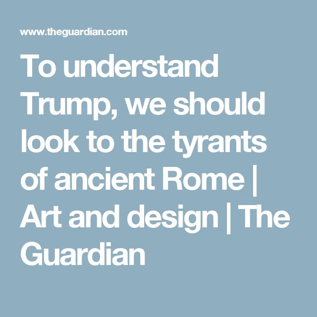 To understand Trump, we should look to the tyrants of ancient Rome | Art and design | The Guardian