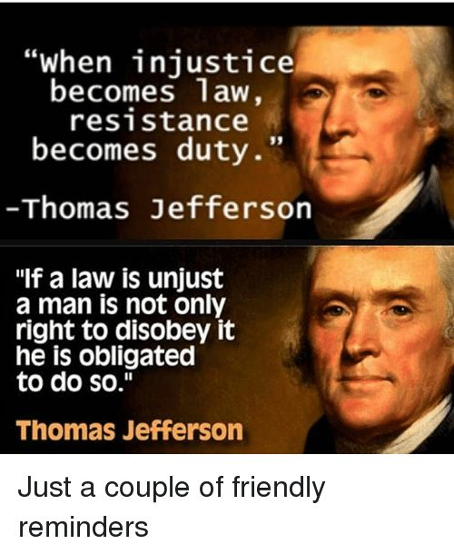 """""""Law"""" does not determine morality, ethics, nor rights (and no, they are not subjective nor relative either). And morality, ethics, and individual's rights supersede law, for no law is valid if it infringes or sways from them. Any law that would infringe on the right of the individual is nothing but the will of a tyrant, thus not law at all."""
