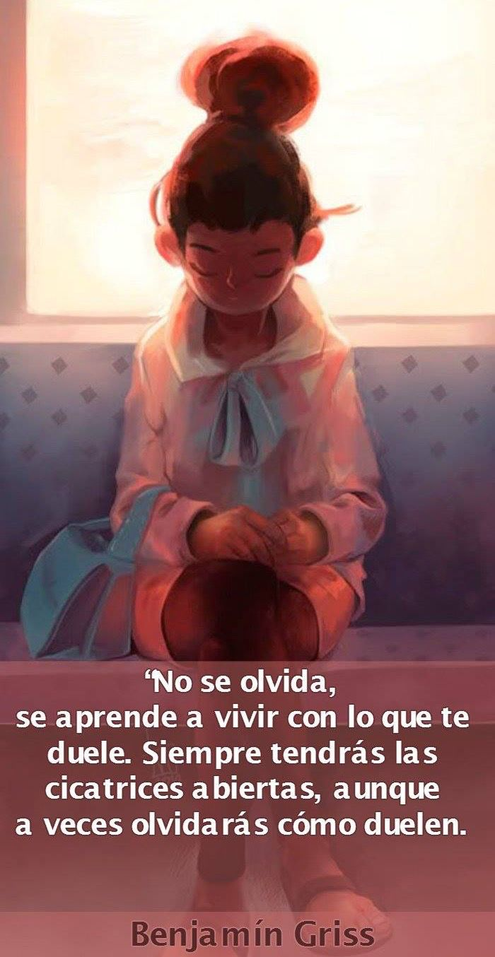 〽️ No se olvida, se aprende a vivir con lo que te duele. Siempre tendrás las cicatrices abiertas, aunque a veces olvidarás como duelen. Benjamín Griss