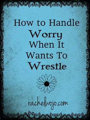 How to Handle Worry When It Wants to Wrestle