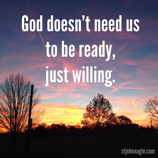 God doesn't need us to be ready, just willing. - Pastor Jenny