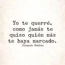 Joaquín Sabina ...Jamás te habrán querido como yo juro quererte amor mio.