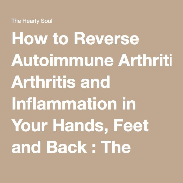 How to Reverse Autoimmune Arthritis and Inflammation in Your Hands, Feet and Back : The Hearty Soul