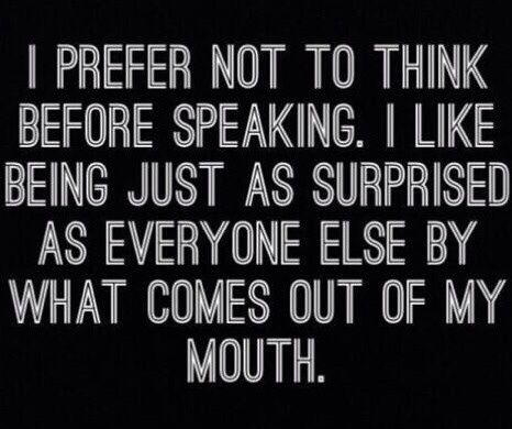 I prefer not to think before speaking.  I like being just as surprised as everyone else by what comes out of my mouth.